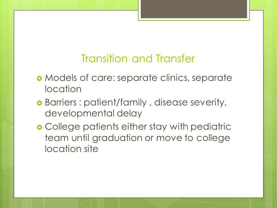 Transition and Transfer Models of care: separate clinics, separate location Barriers : patient/family, disease severity, developmental delay College patients either stay with pediatric team until graduation or move to college location site