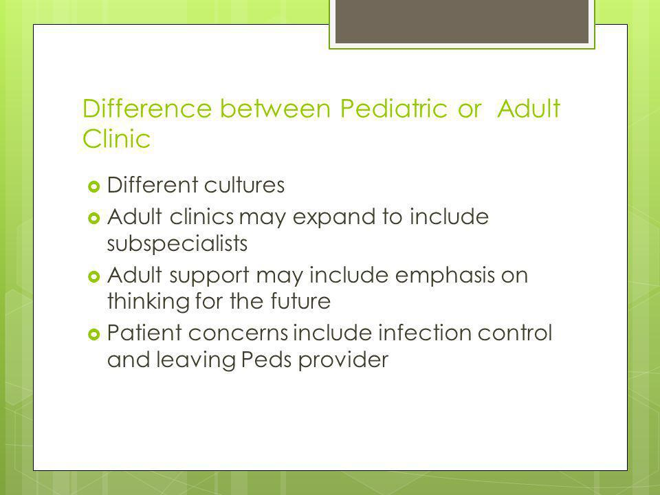 Difference between Pediatric or Adult Clinic Different cultures Adult clinics may expand to include subspecialists Adult support may include emphasis on thinking for the future Patient concerns include infection control and leaving Peds provider