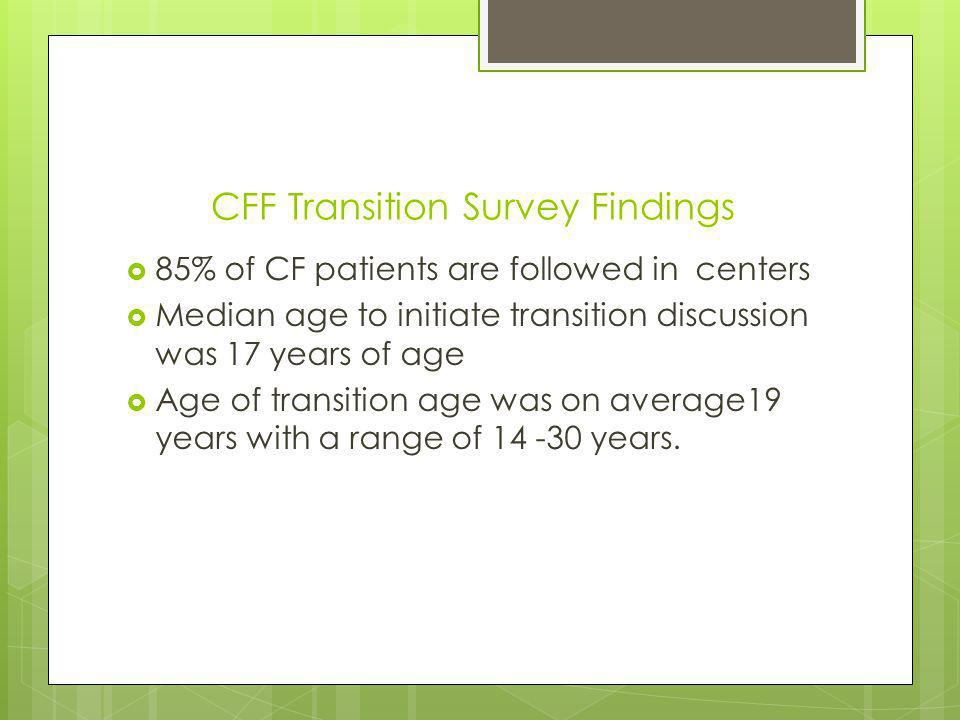CFF Transition Survey Findings 85% of CF patients are followed in centers Median age to initiate transition discussion was 17 years of age Age of transition age was on average19 years with a range of years.