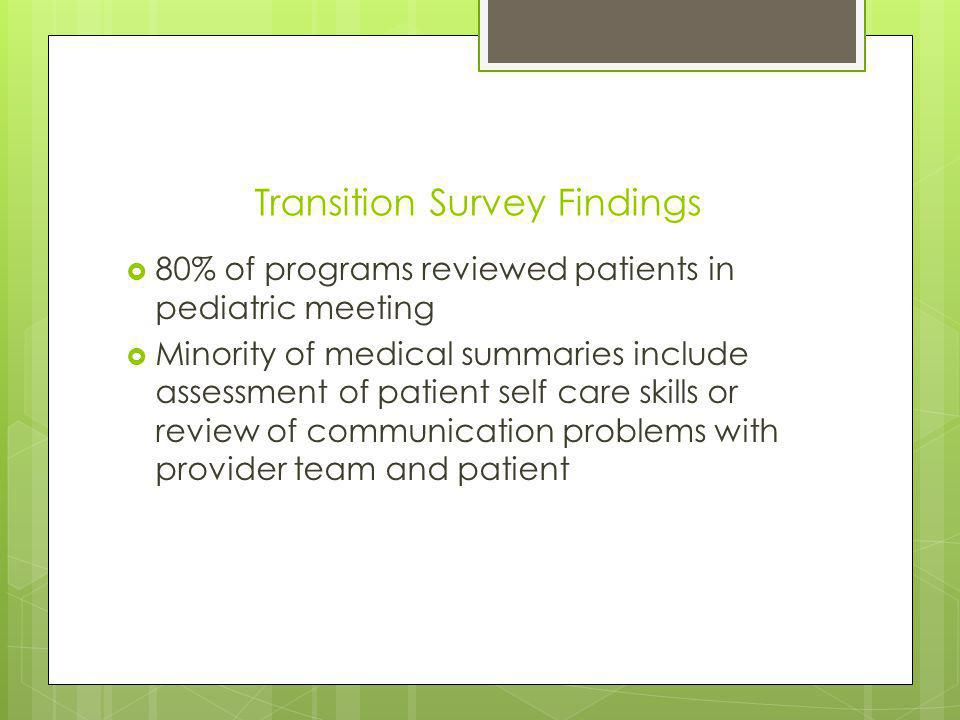 Transition Survey Findings 80% of programs reviewed patients in pediatric meeting Minority of medical summaries include assessment of patient self care skills or review of communication problems with provider team and patient