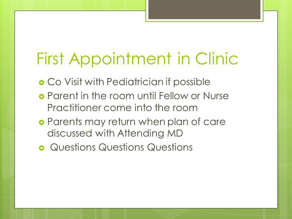 First Appointment in Clinic Co Visit with Pediatrician if possible Parent in the room until Fellow or Nurse Practitioner come into the room Parents may return when plan of care discussed with Attending MD Questions Questions Questions