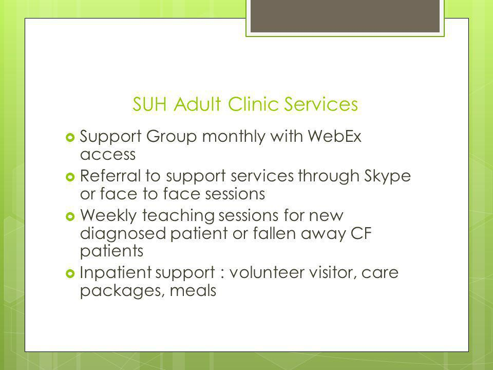 SUH Adult Clinic Services Support Group monthly with WebEx access Referral to support services through Skype or face to face sessions Weekly teaching sessions for new diagnosed patient or fallen away CF patients Inpatient support : volunteer visitor, care packages, meals