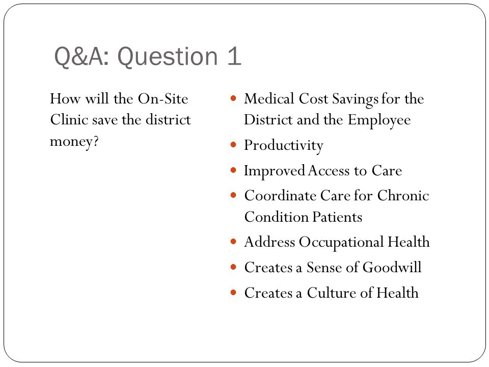 Q&A: Question 1 How will the On-Site Clinic save the district money? Medical Cost Savings for the District and the Employee Productivity Improved Acce