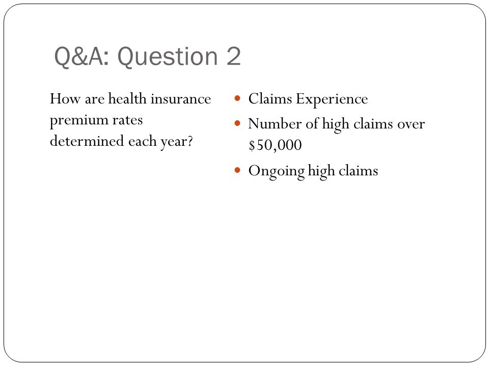 Q&A: Question 2 How are health insurance premium rates determined each year? Claims Experience Number of high claims over $50,000 Ongoing high claims