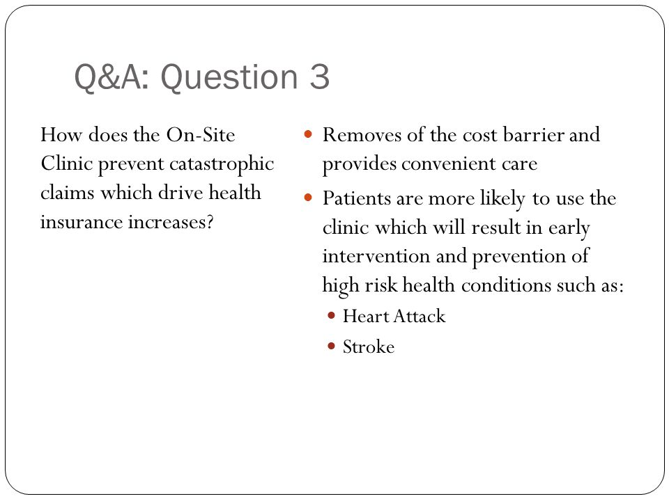 Q&A: Question 3 How does the On-Site Clinic prevent catastrophic claims which drive health insurance increases? Removes of the cost barrier and provid