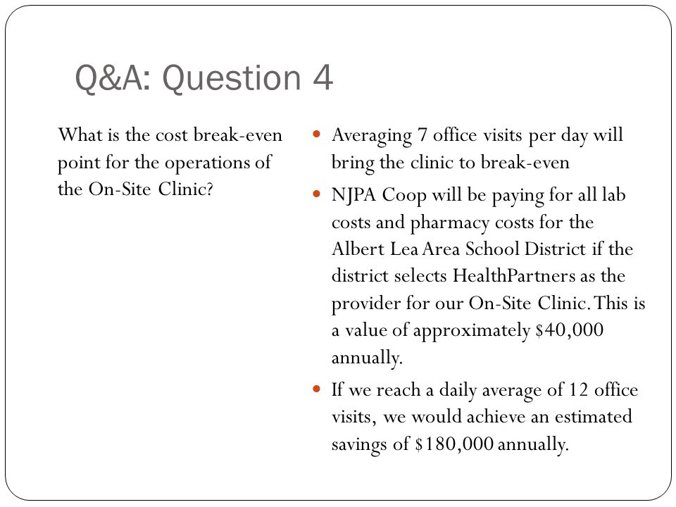 Q&A: Question 4 What is the cost break-even point for the operations of the On-Site Clinic? Averaging 7 office visits per day will bring the clinic to