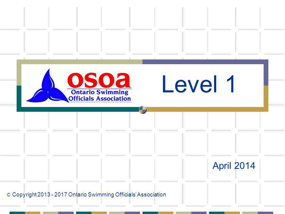 April 2014 © Copyright 2013 - 2017 Ontario Swimming Officials Association Level 1