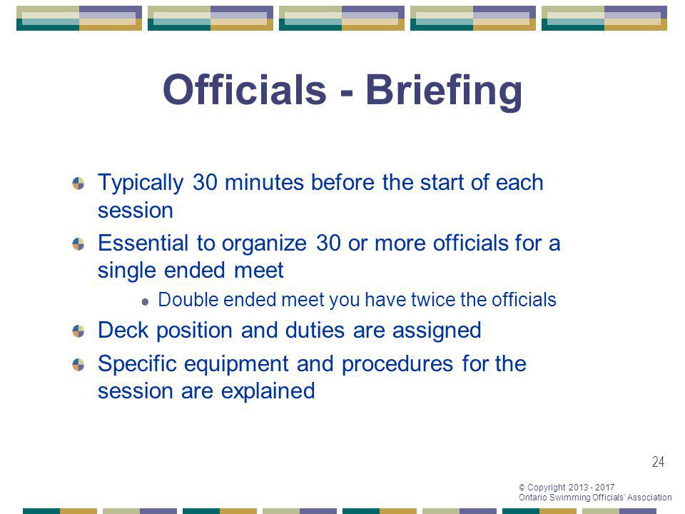 © Copyright 2013 - 2017 Ontario Swimming Officials Association Typically 30 minutes before the start of each session Essential to organize 30 or more