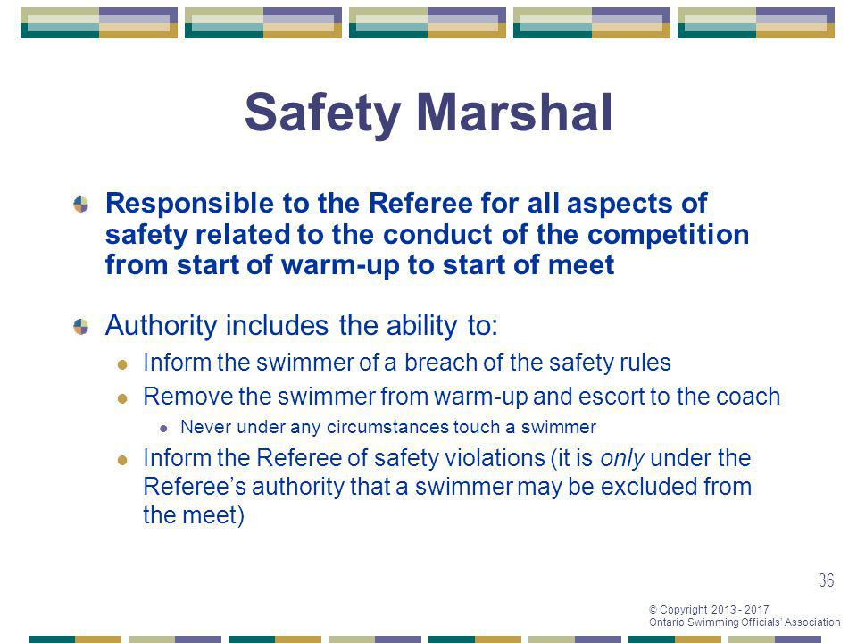 © Copyright 2013 - 2017 Ontario Swimming Officials Association 36 Safety Marshal Authority includes the ability to: Inform the swimmer of a breach of