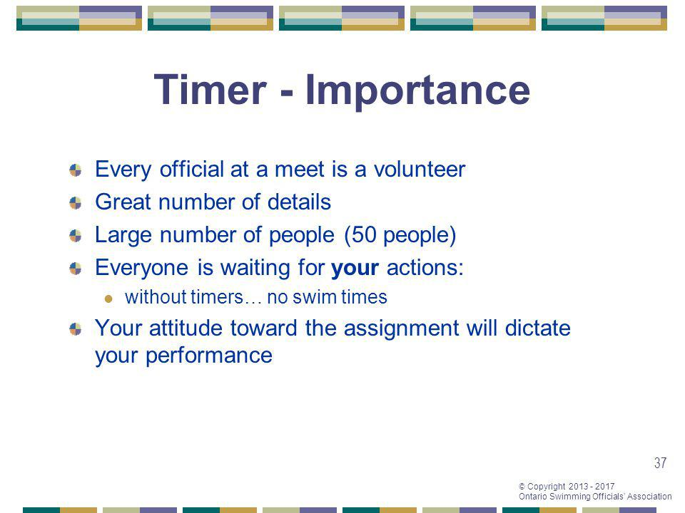 © Copyright 2013 - 2017 Ontario Swimming Officials Association 37 Timer - Importance Every official at a meet is a volunteer Great number of details L