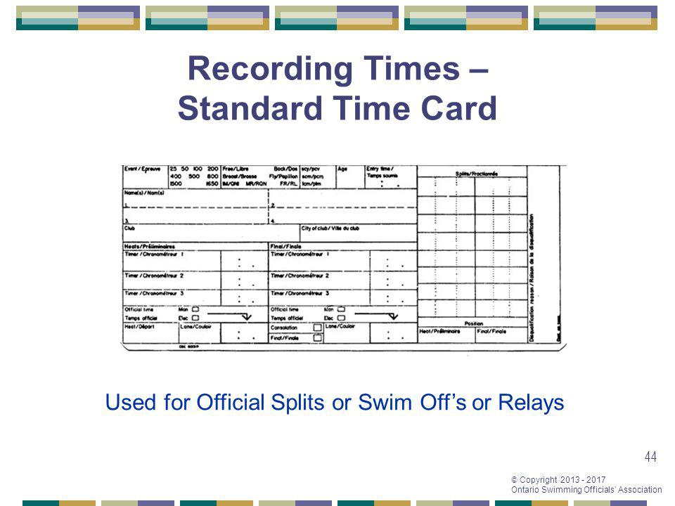 © Copyright 2013 - 2017 Ontario Swimming Officials Association 44 Recording Times – Standard Time Card Used for Official Splits or Swim Offs or Relays