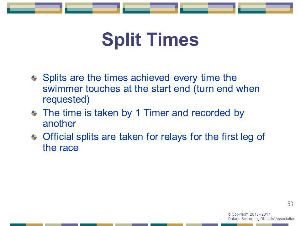 © Copyright 2013 - 2017 Ontario Swimming Officials Association 53 Split Times Splits are the times achieved every time the swimmer touches at the star