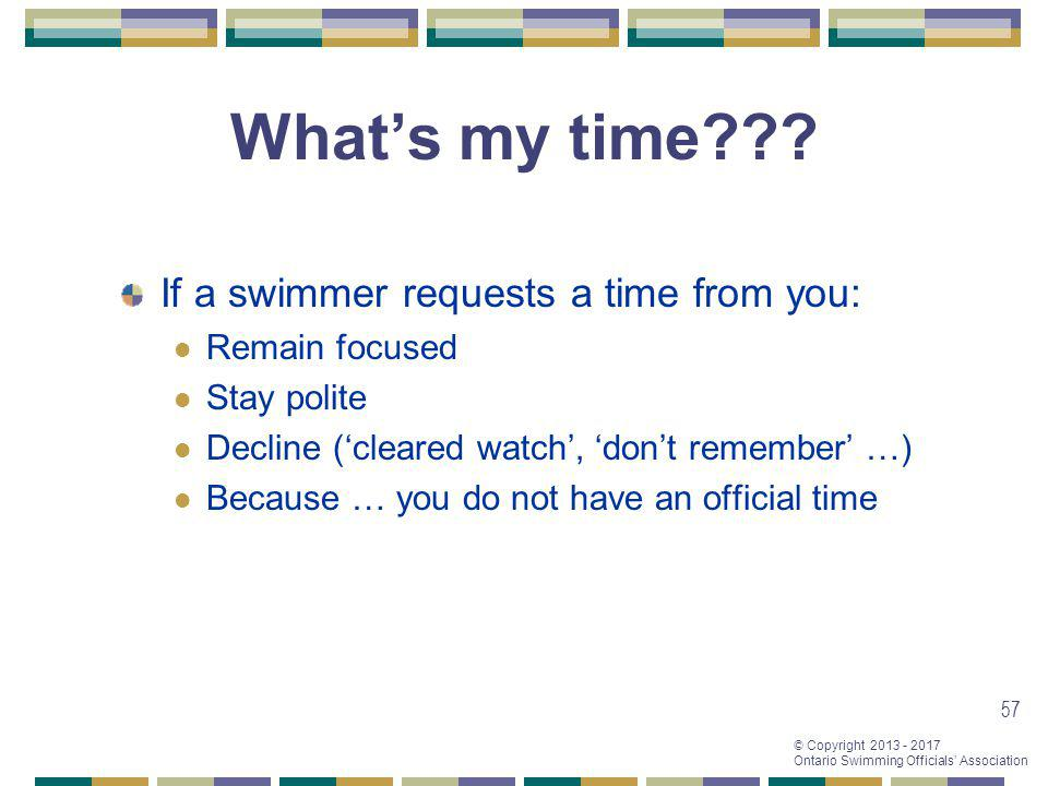 © Copyright 2013 - 2017 Ontario Swimming Officials Association 57 Whats my time??? If a swimmer requests a time from you: Remain focused Stay polite D