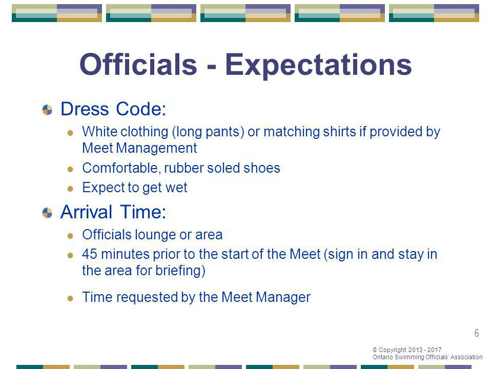© Copyright 2013 - 2017 Ontario Swimming Officials Association 6 Officials - Expectations Dress Code: White clothing (long pants) or matching shirts i