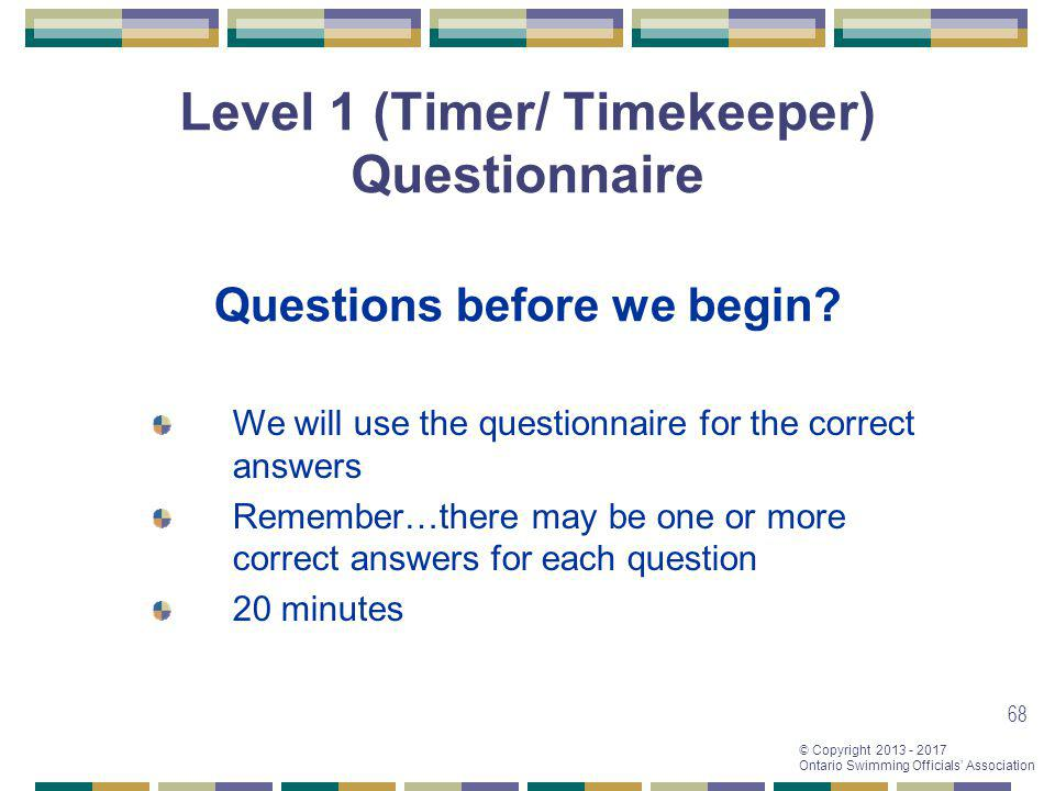 © Copyright 2013 - 2017 Ontario Swimming Officials Association 68 Level 1 (Timer/ Timekeeper) Questionnaire Questions before we begin? We will use the