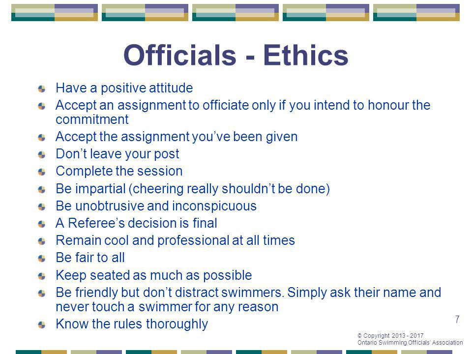 © Copyright 2013 - 2017 Ontario Swimming Officials Association 7 Officials - Ethics Have a positive attitude Accept an assignment to officiate only if