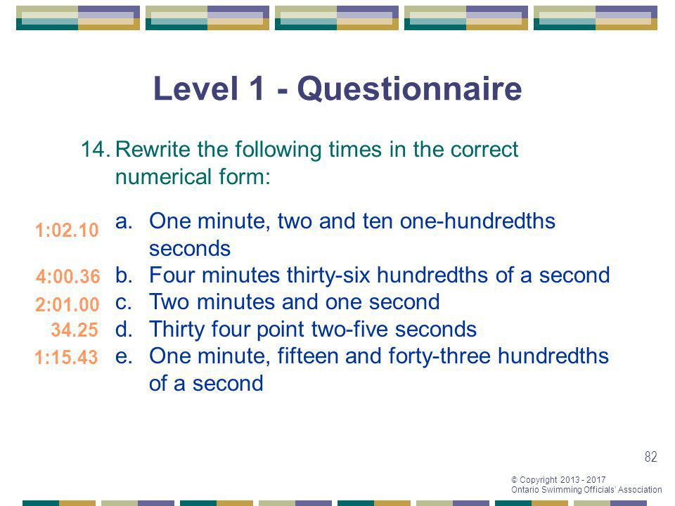© Copyright 2013 - 2017 Ontario Swimming Officials Association 82 Level 1 - Questionnaire 14.Rewrite the following times in the correct numerical form