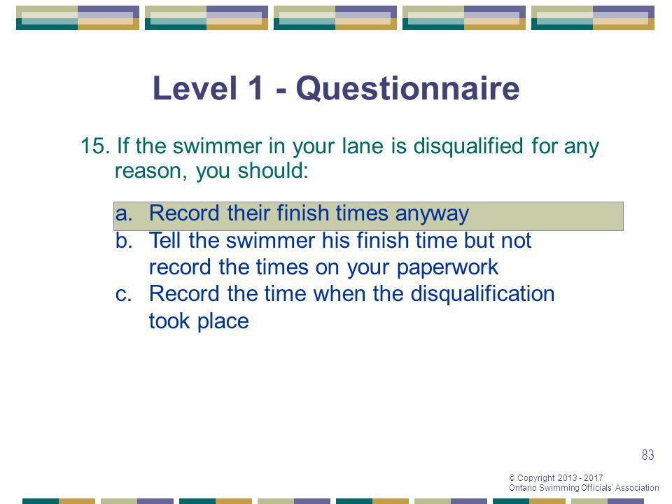 © Copyright 2013 - 2017 Ontario Swimming Officials Association 83 Level 1 - Questionnaire 15. If the swimmer in your lane is disqualified for any reas