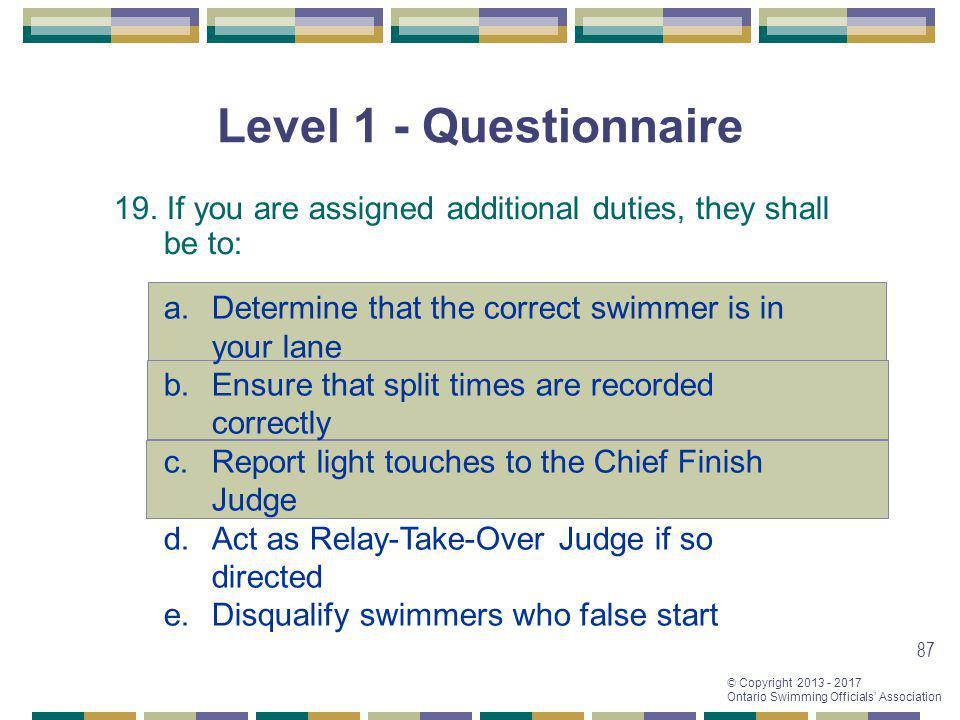 © Copyright 2013 - 2017 Ontario Swimming Officials Association 87 Level 1 - Questionnaire 19. If you are assigned additional duties, they shall be to: