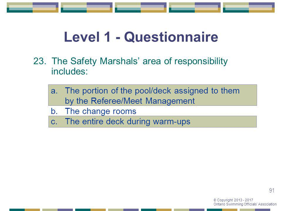© Copyright 2013 - 2017 Ontario Swimming Officials Association 91 Level 1 - Questionnaire 23. The Safety Marshals area of responsibility includes: a.T