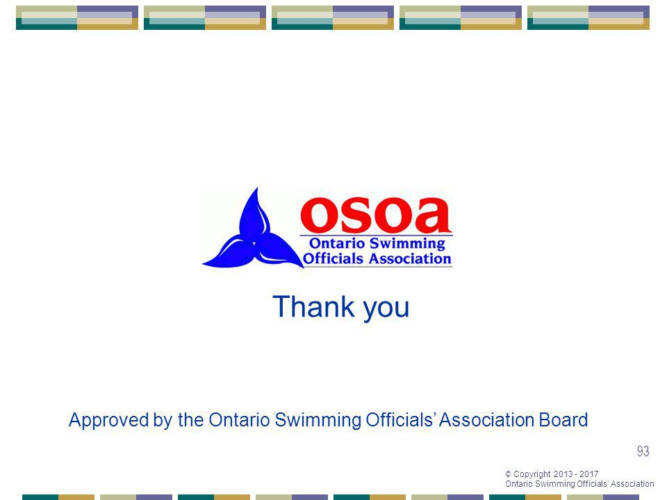 © Copyright 2013 - 2017 Ontario Swimming Officials Association 93 Thank you Approved by the Ontario Swimming Officials Association Board