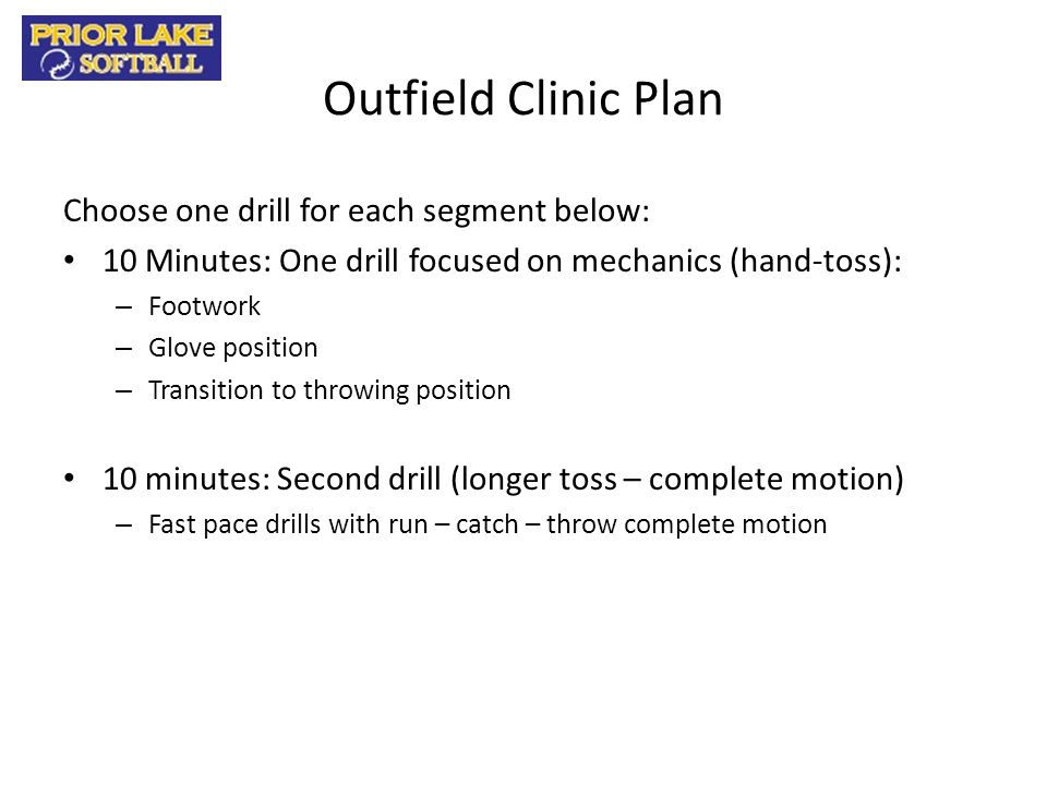 Outfield Clinic Plan Choose one drill for each segment below: 10 Minutes: One drill focused on mechanics (hand-toss): – Footwork – Glove position – Tr