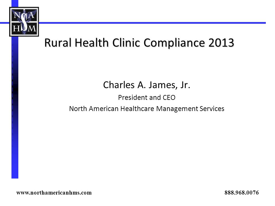 Rural Health Clinic Compliance 2013 Charles A. James, Jr. President and CEO North American Healthcare Management Services www.northamericanhms.com 888