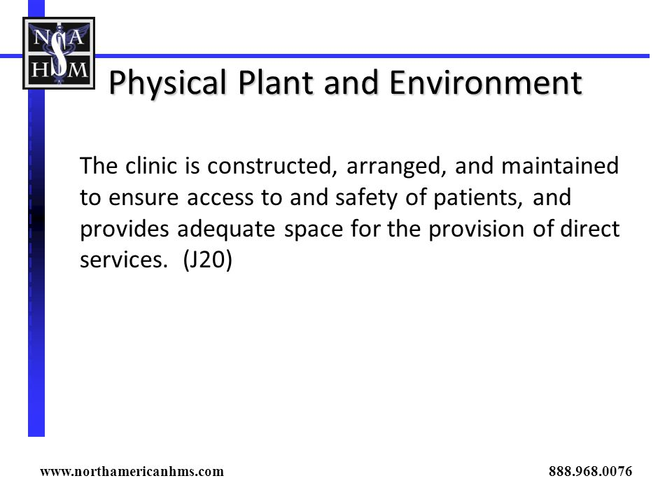 Physical Plant and Environment The clinic is constructed, arranged, and maintained to ensure access to and safety of patients, and provides adequate s