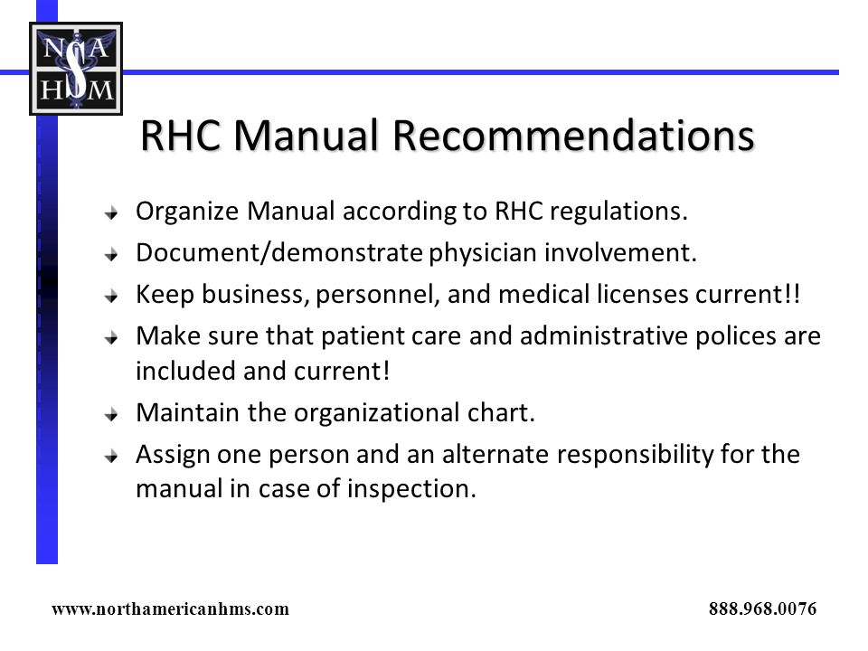 RHC Manual Recommendations Organize Manual according to RHC regulations. Document/demonstrate physician involvement. Keep business, personnel, and med