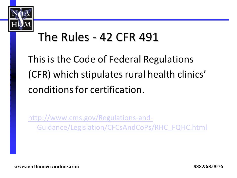 The Rules - 42 CFR 491 This is the Code of Federal Regulations (CFR) which stipulates rural health clinics conditions for certification. http://www.cm