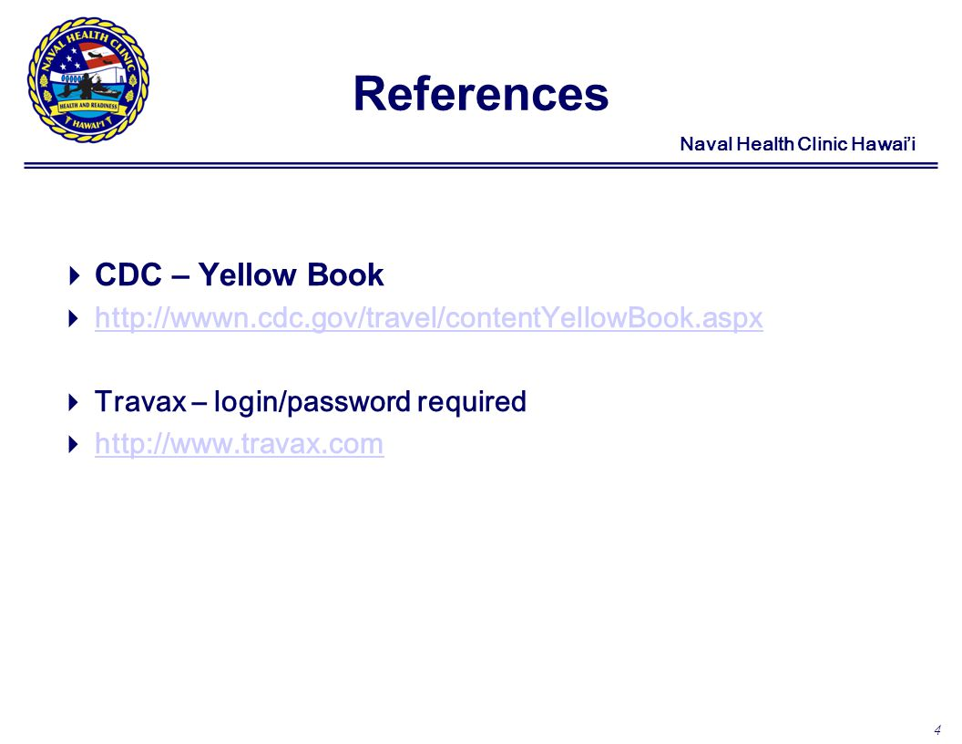 4 Naval Health Clinic Hawaii References CDC – Yellow Book http://wwwn.cdc.gov/travel/contentYellowBook.aspx Travax – login/password required http://www.travax.com