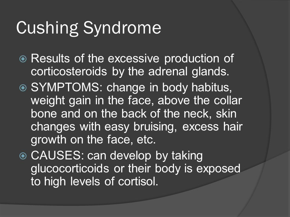 Cushing Syndrome Results of the excessive production of corticosteroids by the adrenal glands. SYMPTOMS: change in body habitus, weight gain in the fa