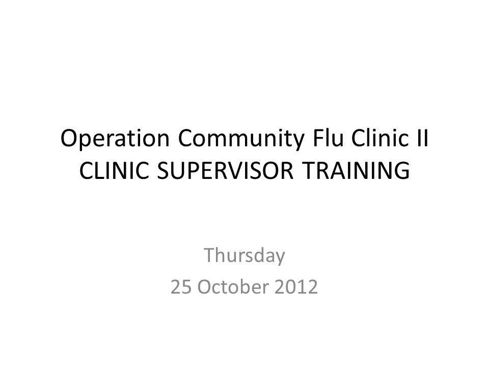 Operation Community Flu Clinic II CLINIC SUPERVISOR TRAINING Thursday 25 October 2012
