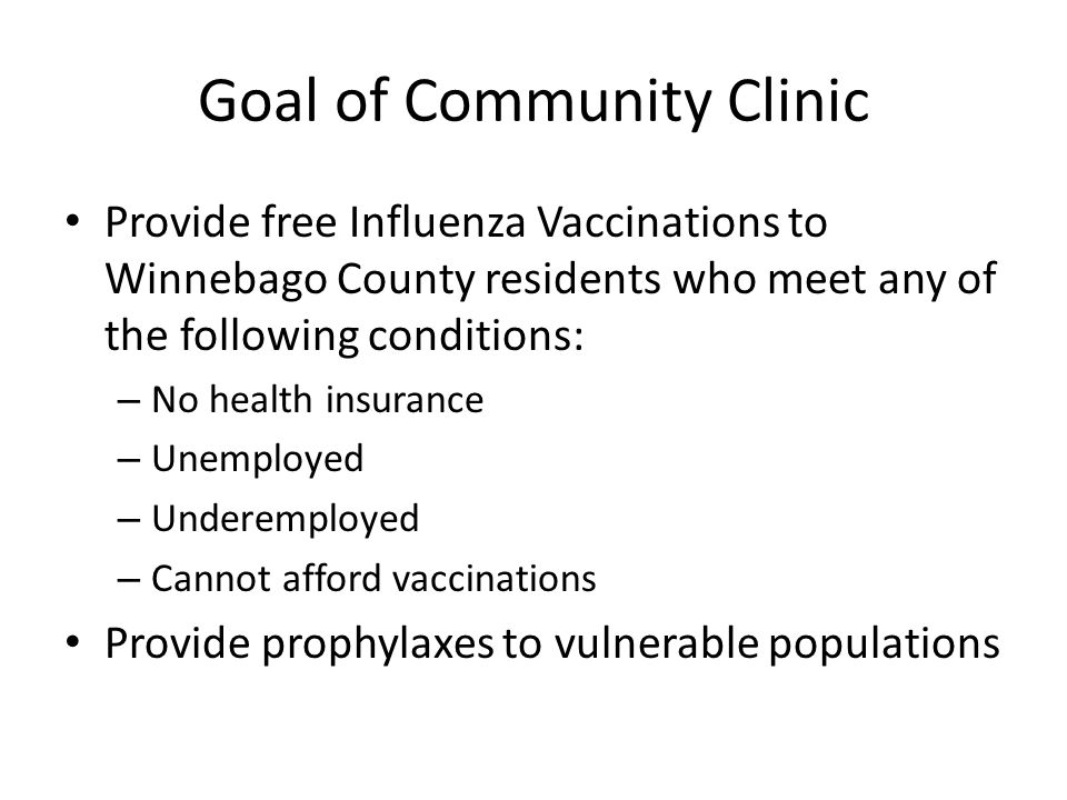 Goal of Community Clinic Provide free Influenza Vaccinations to Winnebago County residents who meet any of the following conditions: – No health insur