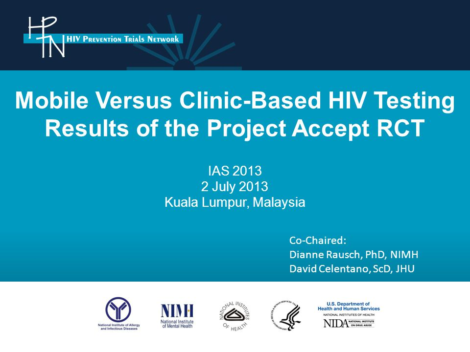 Mobile Versus Clinic-Based HIV Testing Results of the Project Accept RCT IAS 2013 2 July 2013 Kuala Lumpur, Malaysia Co-Chaired: Dianne Rausch, PhD, NIMH David Celentano, ScD, JHU