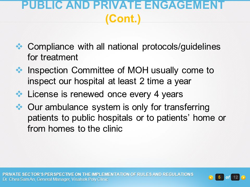 Compliance with all national protocols/guidelines for treatment Inspection Committee of MOH usually come to inspect our hospital at least 2 time a year License is renewed once every 4 years Our ambulance system is only for transferring patients to public hospitals or to patients home or from homes to the clinic PRIVATE SECTORS PERSPECTIVE ON THE IMPLEMENTATION OF RULES AND REGULATIONS Dr.