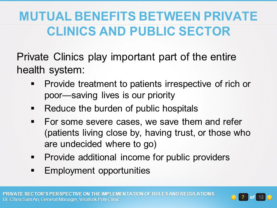 MUTUAL BENEFITS BETWEEN PRIVATE CLINICS AND PUBLIC SECTOR Private Clinics play important part of the entire health system: Provide treatment to patients irrespective of rich or poorsaving lives is our priority Reduce the burden of public hospitals For some severe cases, we save them and refer (patients living close by, having trust, or those who are undecided where to go) Provide additional income for public providers Employment opportunities PRIVATE SECTORS PERSPECTIVE ON THE IMPLEMENTATION OF RULES AND REGULATIONS Dr.