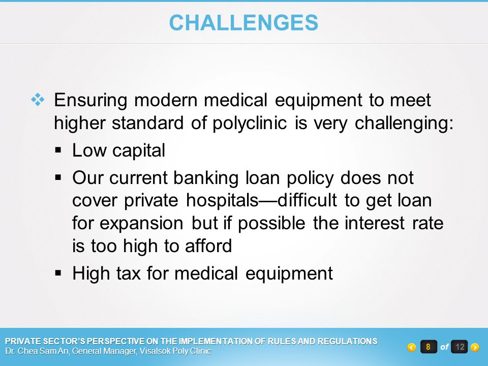 CHALLENGES Ensuring modern medical equipment to meet higher standard of polyclinic is very challenging: Low capital Our current banking loan policy does not cover private hospitalsdifficult to get loan for expansion but if possible the interest rate is too high to afford High tax for medical equipment PRIVATE SECTORS PERSPECTIVE ON THE IMPLEMENTATION OF RULES AND REGULATIONS Dr.