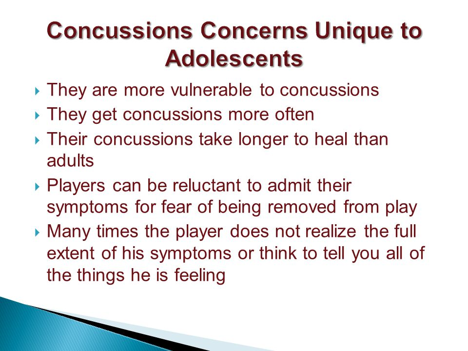 They are more vulnerable to concussions They get concussions more often Their concussions take longer to heal than adults Players can be reluctant to admit their symptoms for fear of being removed from play Many times the player does not realize the full extent of his symptoms or think to tell you all of the things he is feeling