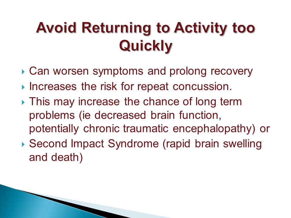 Can worsen symptoms and prolong recovery Increases the risk for repeat concussion.