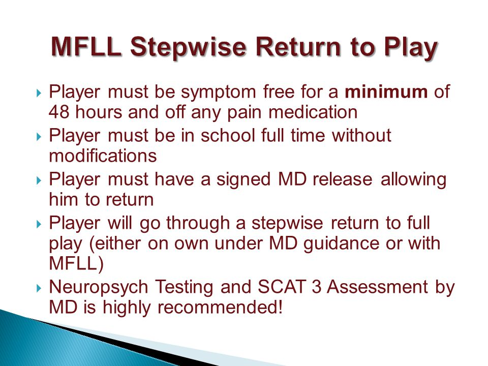 Player must be symptom free for a minimum of 48 hours and off any pain medication Player must be in school full time without modifications Player must have a signed MD release allowing him to return Player will go through a stepwise return to full play (either on own under MD guidance or with MFLL) Neuropsych Testing and SCAT 3 Assessment by MD is highly recommended!