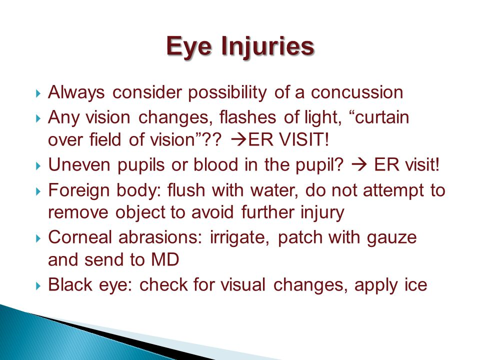 Always consider possibility of a concussion Any vision changes, flashes of light, curtain over field of vision .