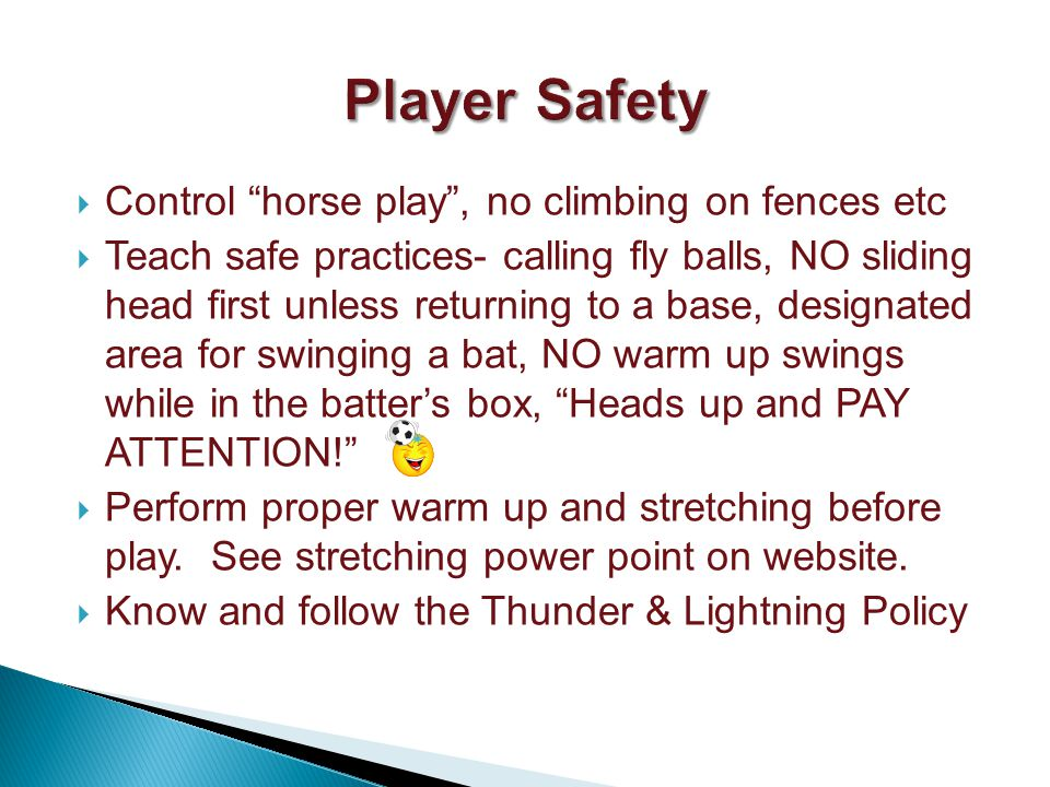 Control horse play, no climbing on fences etc Teach safe practices- calling fly balls, NO sliding head first unless returning to a base, designated area for swinging a bat, NO warm up swings while in the batters box, Heads up and PAY ATTENTION.