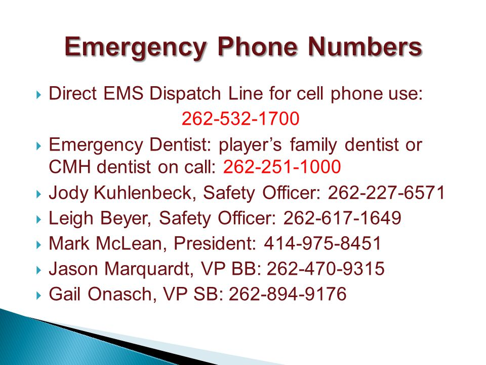 Direct EMS Dispatch Line for cell phone use: Emergency Dentist: players family dentist or CMH dentist on call: Jody Kuhlenbeck, Safety Officer: Leigh Beyer, Safety Officer: Mark McLean, President: Jason Marquardt, VP BB: Gail Onasch, VP SB: