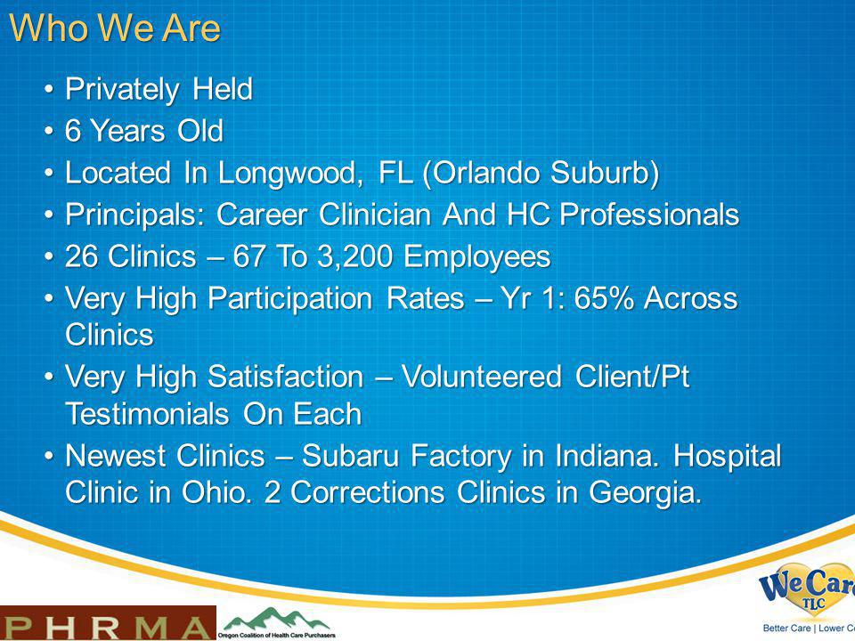 Privately HeldPrivately Held 6 Years Old6 Years Old Located In Longwood, FL (Orlando Suburb)Located In Longwood, FL (Orlando Suburb) Principals: Career Clinician And HC ProfessionalsPrincipals: Career Clinician And HC Professionals 26 Clinics – 67 To 3,200 Employees26 Clinics – 67 To 3,200 Employees Very High Participation Rates – Yr 1: 65% Across ClinicsVery High Participation Rates – Yr 1: 65% Across Clinics Very High Satisfaction – Volunteered Client/Pt Testimonials On EachVery High Satisfaction – Volunteered Client/Pt Testimonials On Each Newest Clinics – Subaru Factory in Indiana.