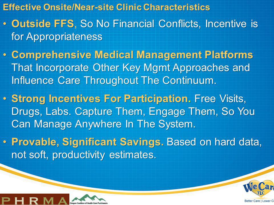 Effective Onsite/Near-site Clinic Characteristics Outside FFSSo No Financial Conflicts, Incentive is for AppropriatenessOutside FFS, So No Financial Conflicts, Incentive is for Appropriateness Comprehensive Medical Management Platforms That Incorporate Other Key Mgmt Approaches and Influence Care Throughout The Continuum.Comprehensive Medical Management Platforms That Incorporate Other Key Mgmt Approaches and Influence Care Throughout The Continuum.