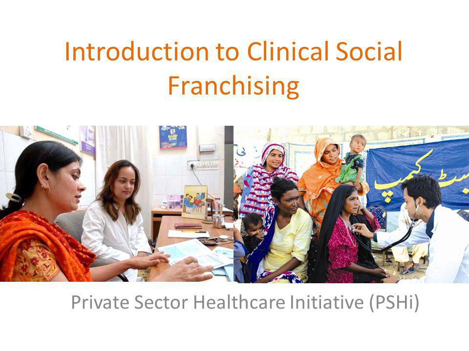 Introduction to Clinical Social Franchising Private Sector Healthcare Initiative (PSHi)