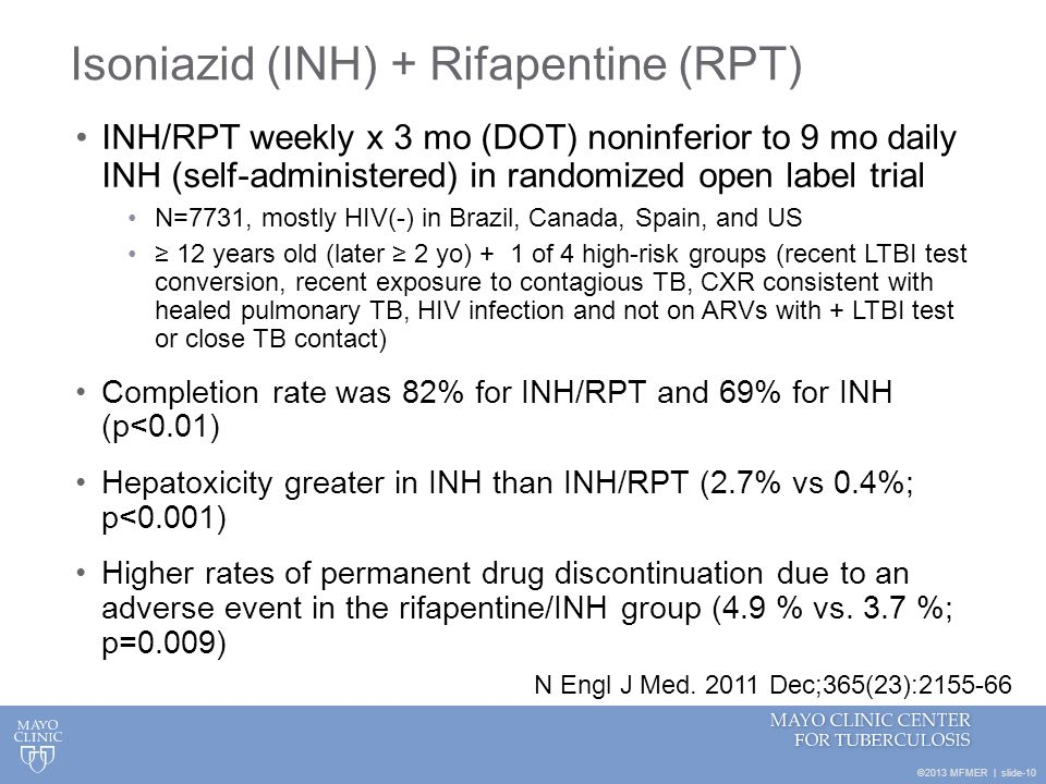 ©2013 MFMER | slide-10 Isoniazid (INH) + Rifapentine (RPT) INH/RPT weekly x 3 mo (DOT) noninferior to 9 mo daily INH (self-administered) in randomized