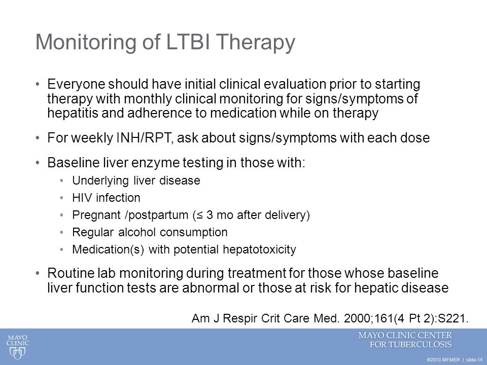©2013 MFMER | slide-14 Monitoring of LTBI Therapy Everyone should have initial clinical evaluation prior to starting therapy with monthly clinical mon