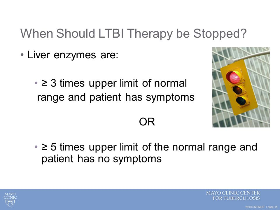 ©2013 MFMER | slide-15 When Should LTBI Therapy be Stopped? Liver enzymes are: 3 times upper limit of normal range and patient has symptoms OR 5 times